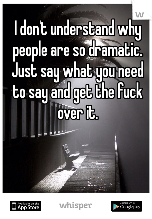 I don't understand why people are so dramatic. Just say what you need to say and get the fuck over it.