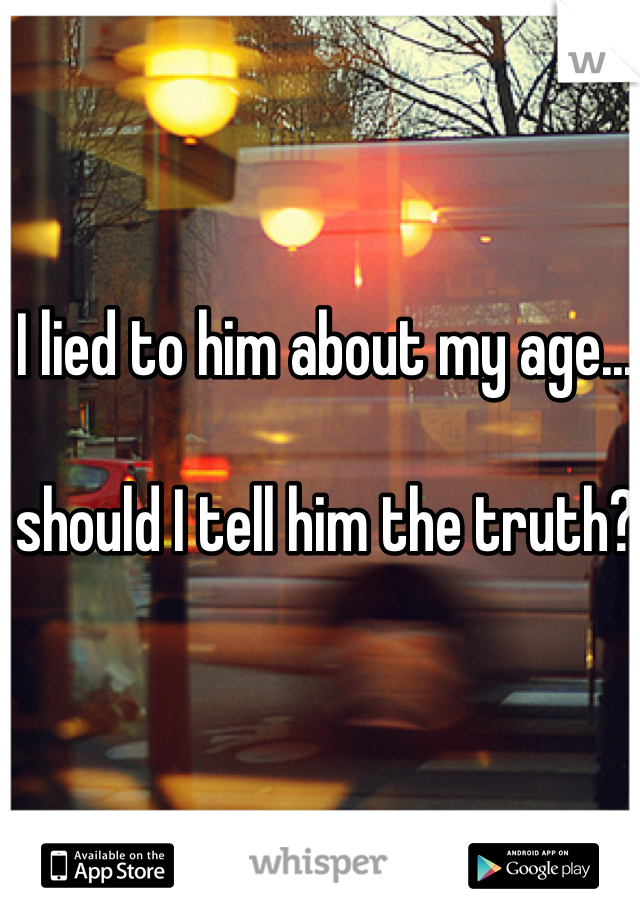 I lied to him about my age...   should I tell him the truth?