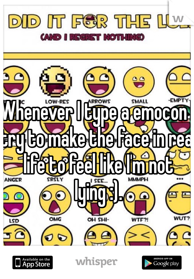 Whenever I type a emocon I try to make the face in real life to feel like I'm not lying :).