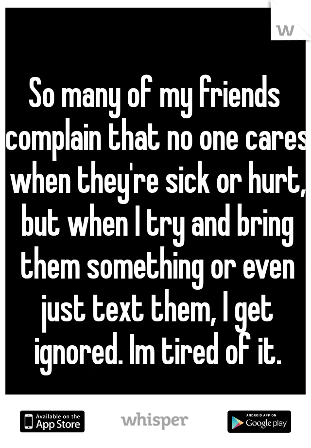 So many of my friends complain that no one cares when they're sick or hurt, but when I try and bring them something or even just text them, I get ignored. Im tired of it.