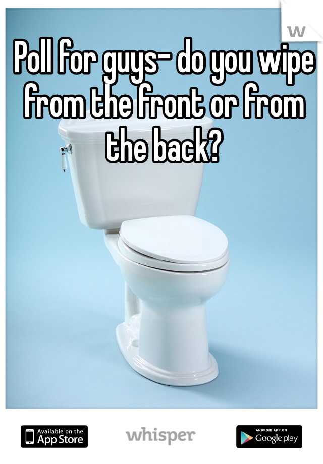 Poll for guys- do you wipe from the front or from the back?