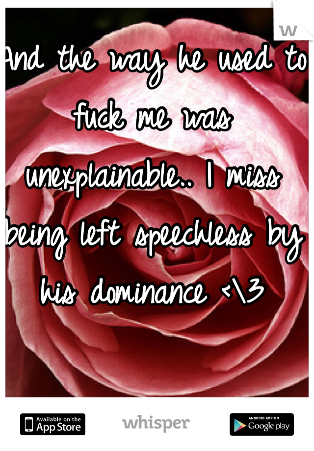 And the way he used to fuck me was unexplainable.. I miss being left speechless by his dominance <\3