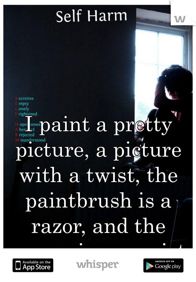 I paint a pretty picture, a picture with a twist, the paintbrush is a razor, and the canvas is my wrist.