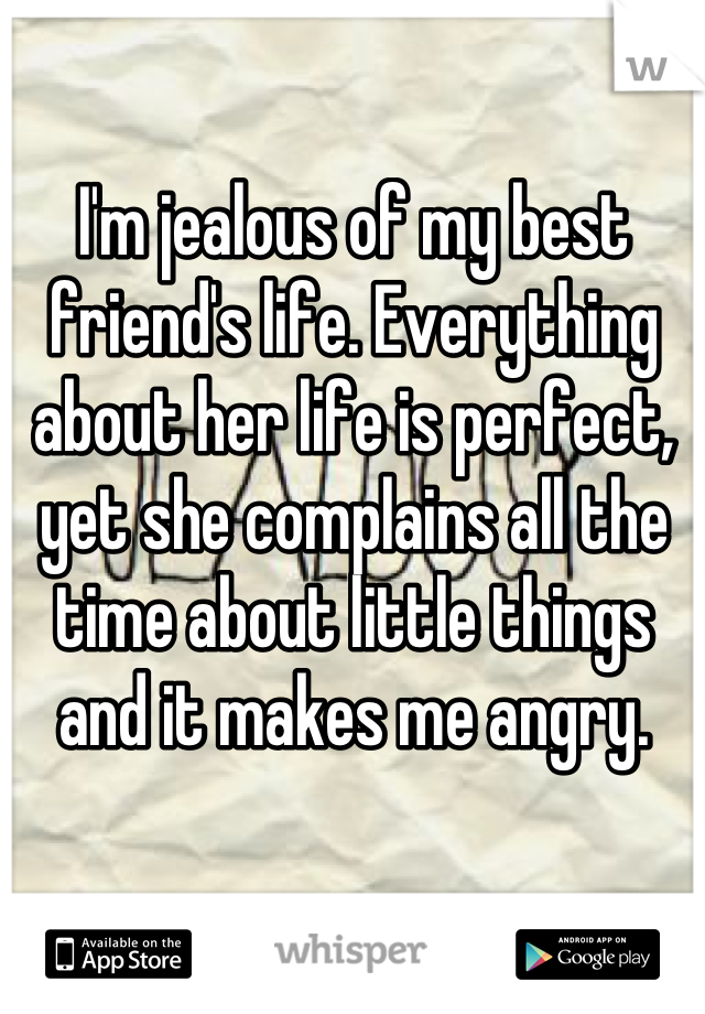 I'm jealous of my best friend's life. Everything about her life is perfect, yet she complains all the time about little things and it makes me angry.