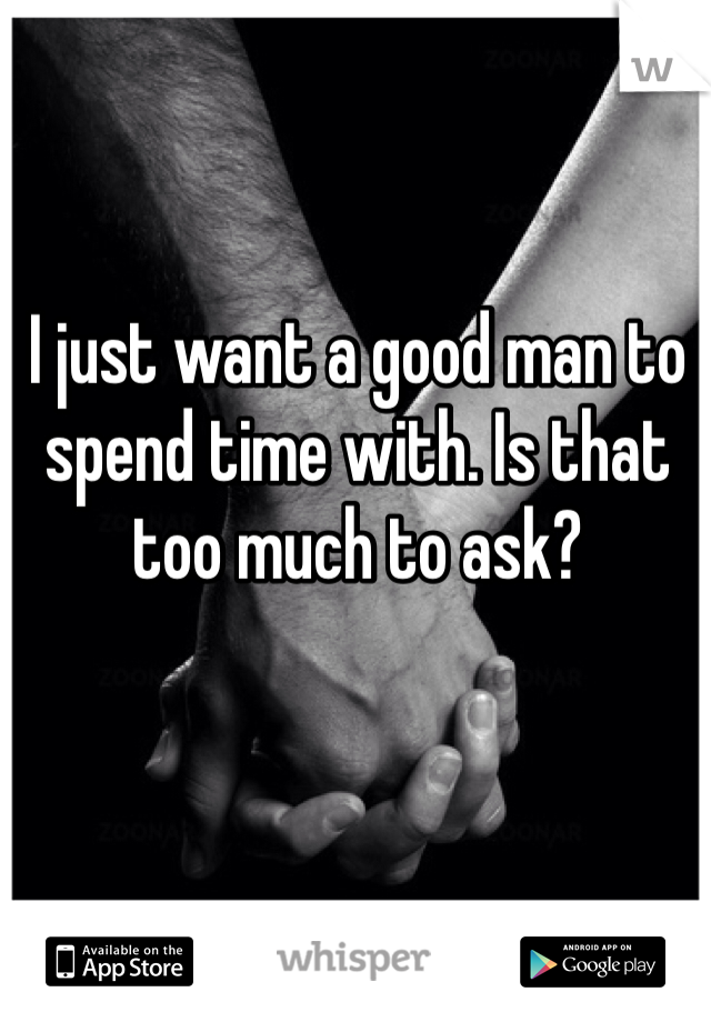 I just want a good man to spend time with. Is that too much to ask?