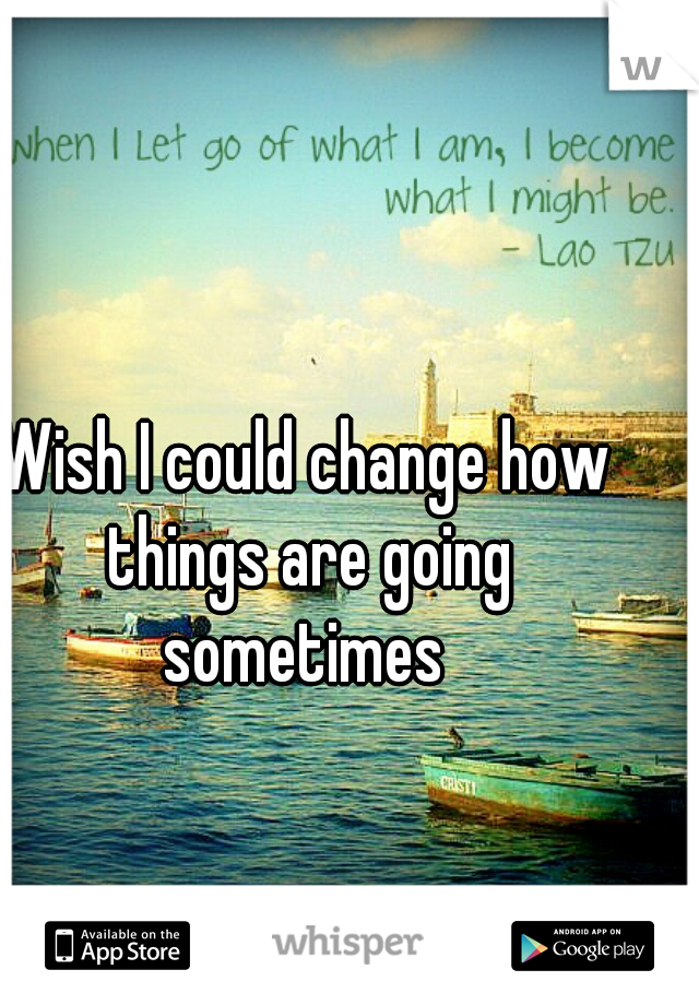 Wish I could change how things are going sometimes