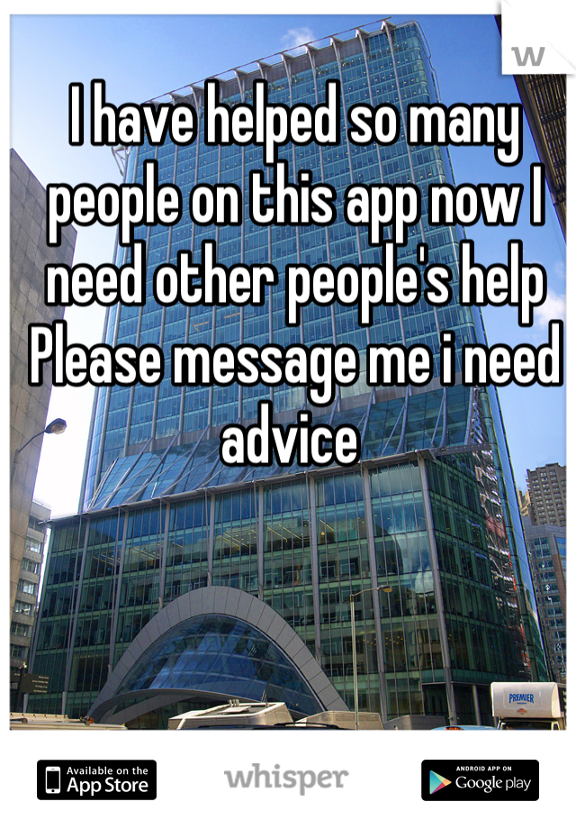 I have helped so many people on this app now I need other people's help  Please message me i need advice