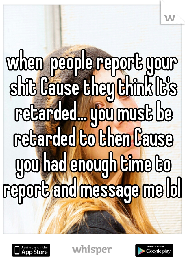 when  people report your shit Cause they think It's retarded... you must be retarded to then Cause you had enough time to report and message me lol!