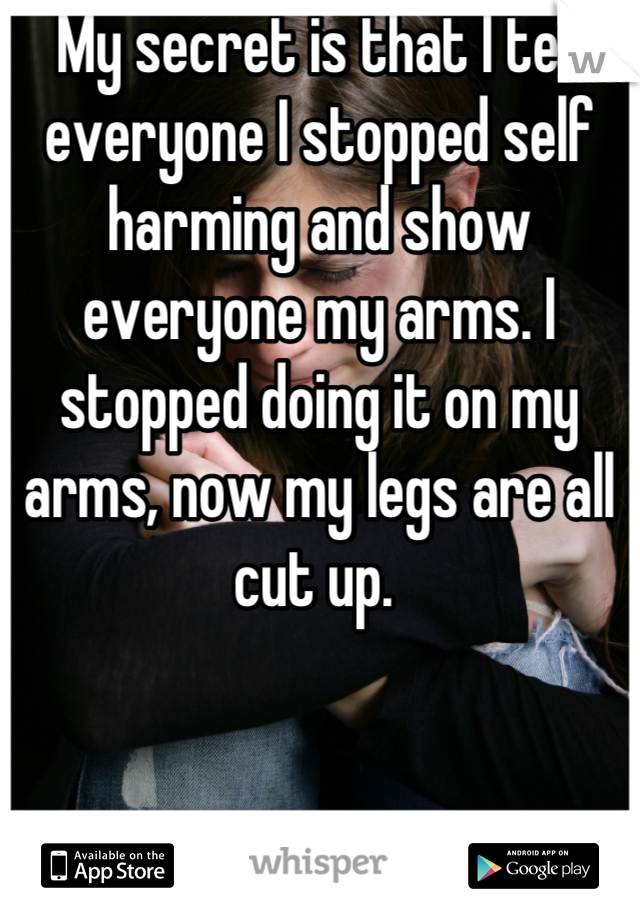 My secret is that I tell everyone I stopped self harming and show everyone my arms. I stopped doing it on my arms, now my legs are all cut up.