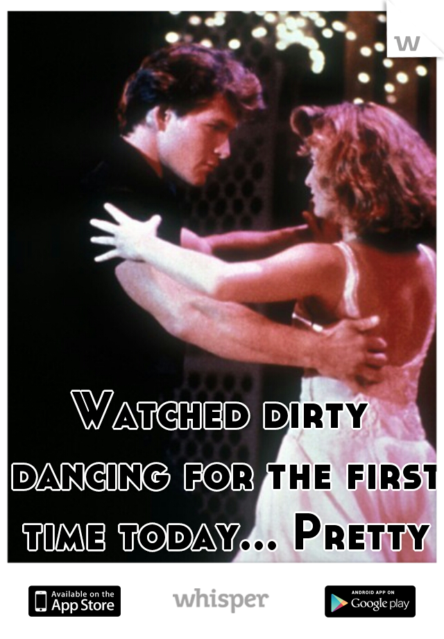Watched dirty dancing for the first time today... Pretty good movie