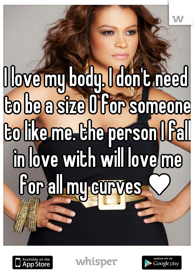 I love my body. I don't need to be a size 0 for someone to like me. the person I fall in love with will love me for all my curves ♥