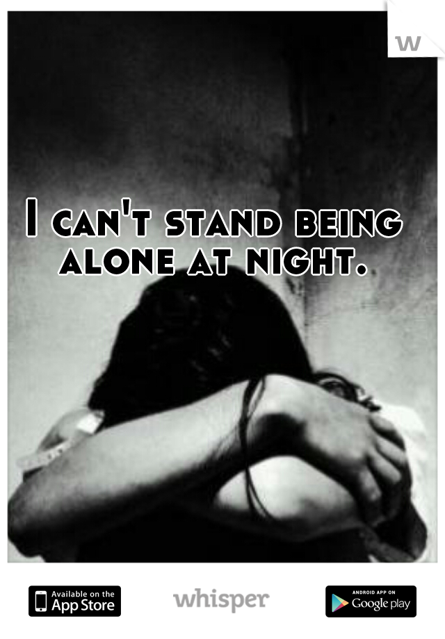 I can't stand being alone at night.