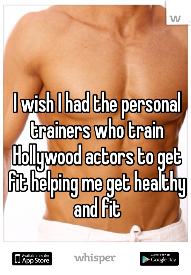 I wish I had the personal trainers who train Hollywood actors to get fit helping me get healthy and fit