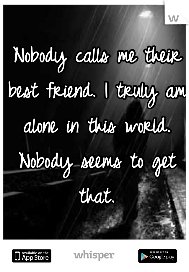 Nobody calls me their best friend. I truly am alone in this world. Nobody seems to get that.