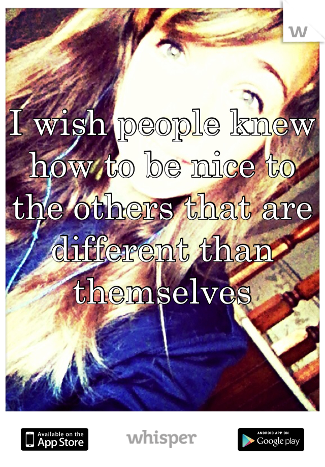 I wish people knew how to be nice to the others that are different than themselves