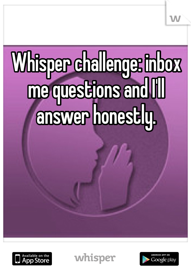 Whisper challenge: inbox me questions and I'll answer honestly.