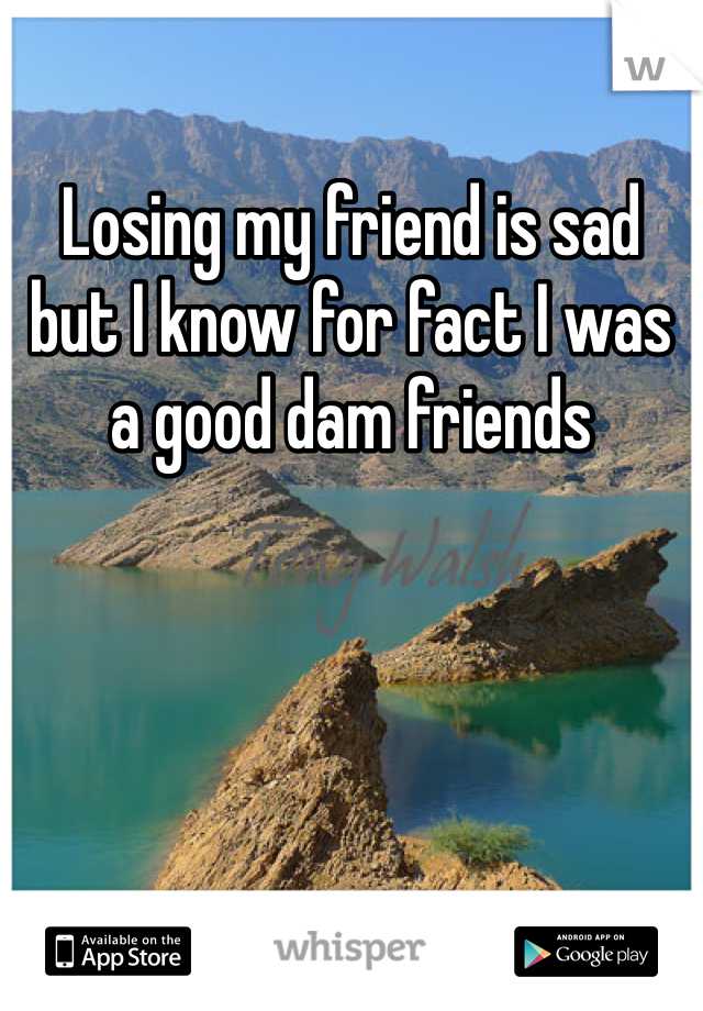 Losing my friend is sad but I know for fact I was a good dam friends