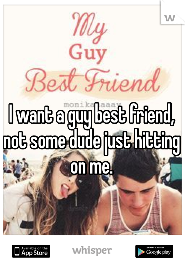 I want a guy best friend, not some dude just hitting on me.