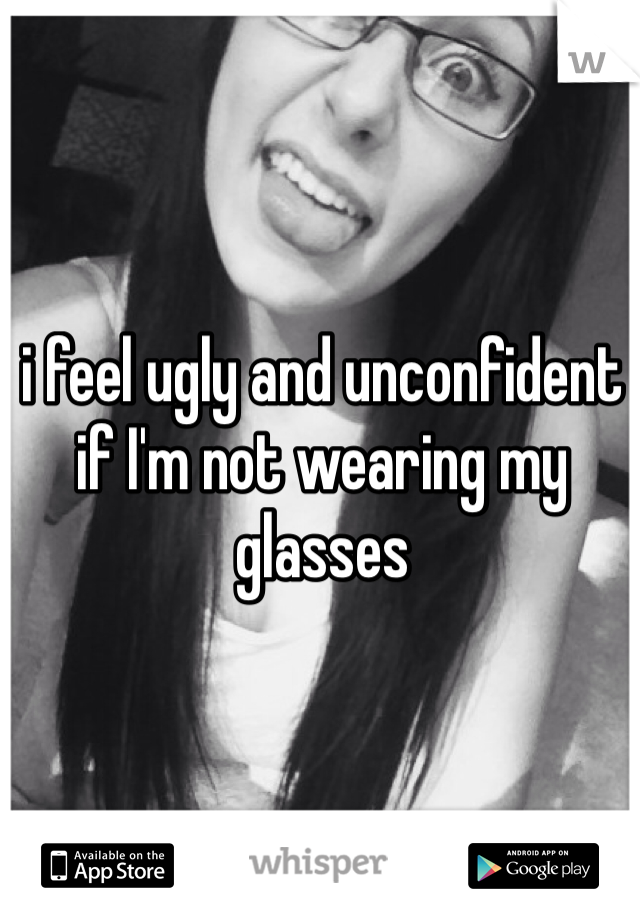 i feel ugly and unconfident if I'm not wearing my glasses
