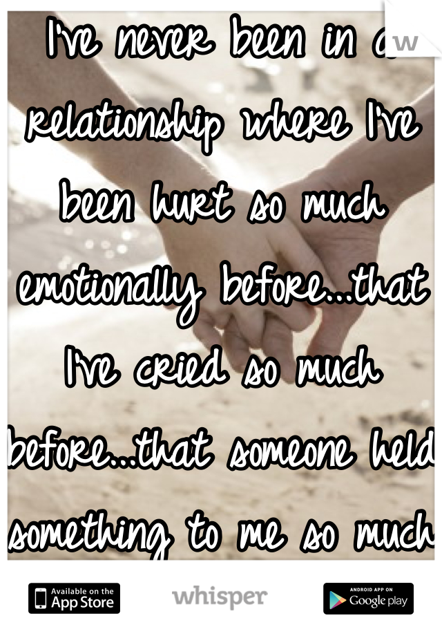 I've never been in a relationship where I've been hurt so much emotionally before...that I've cried so much before...that someone held something to me so much