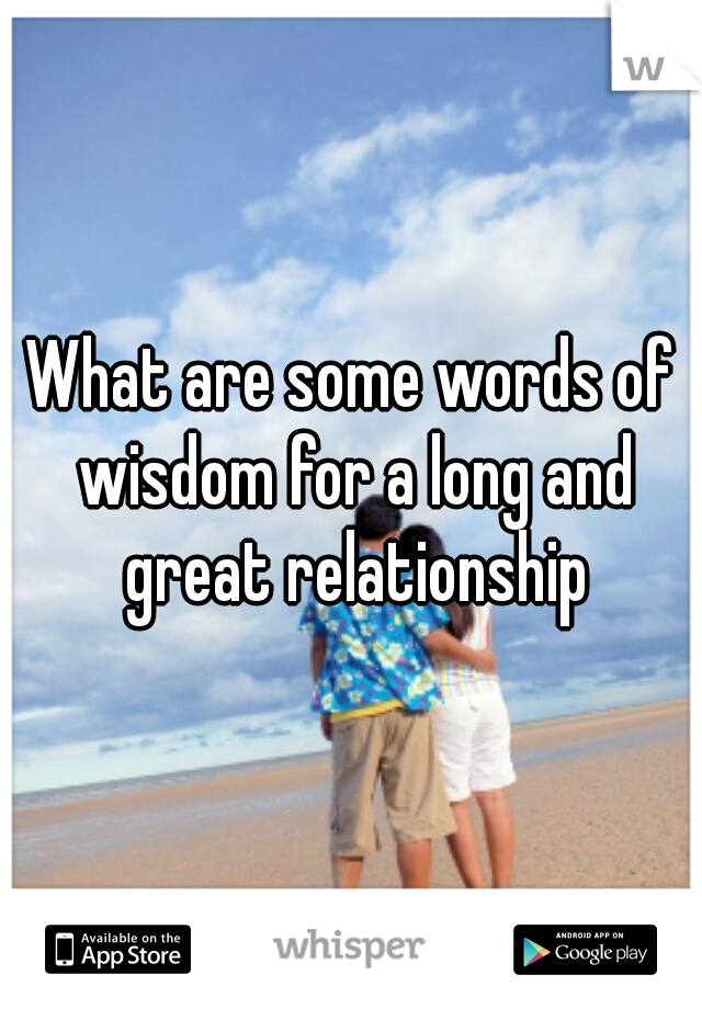 What are some words of wisdom for a long and great relationship
