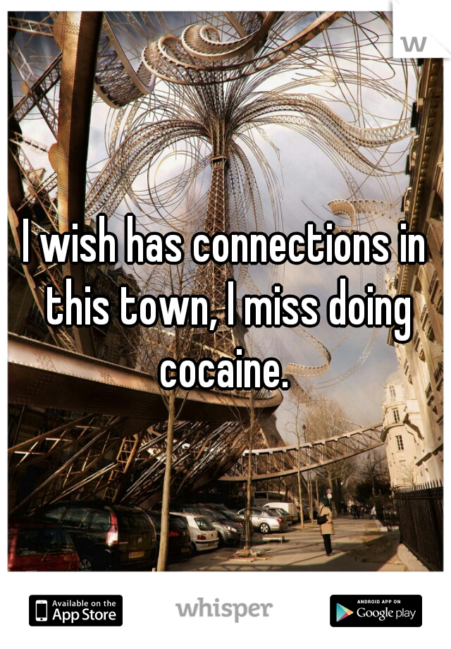 I wish has connections in this town, I miss doing cocaine.