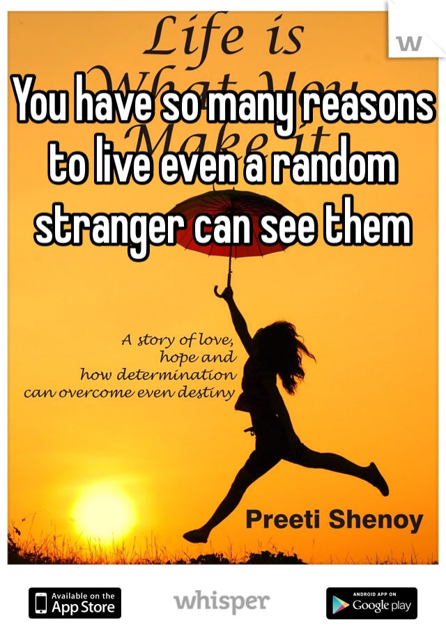 You have so many reasons to live even a random stranger can see them