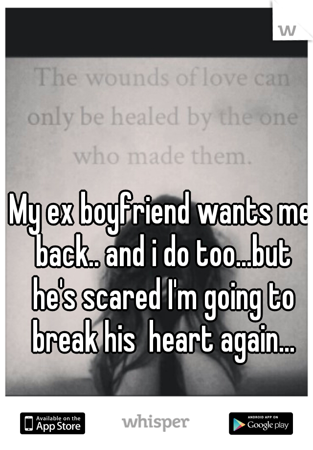 My ex boyfriend wants me back.. and i do too...but he's scared I'm going to break his  heart again...
