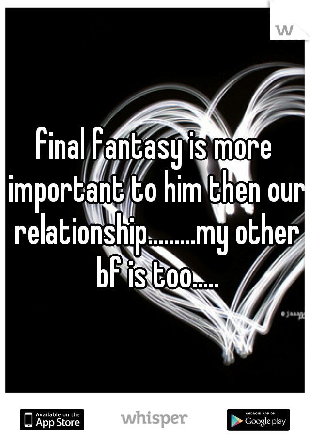 final fantasy is more important to him then our relationship.........my other bf is too.....