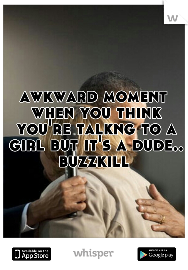 awkward moment when you think you're talkng to a girl but it's a dude.. buzzkill