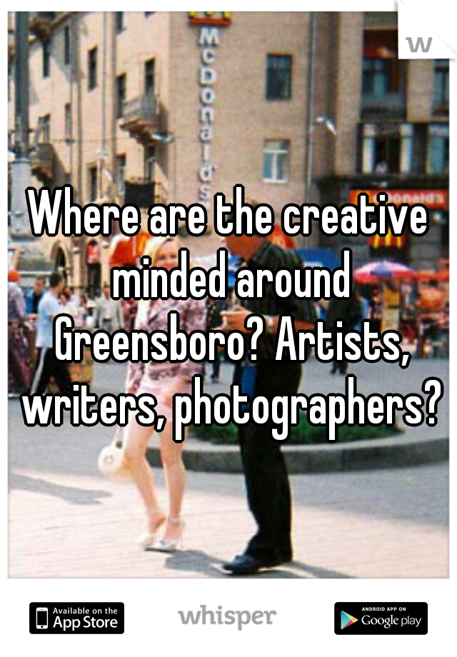 Where are the creative minded around Greensboro? Artists, writers, photographers?