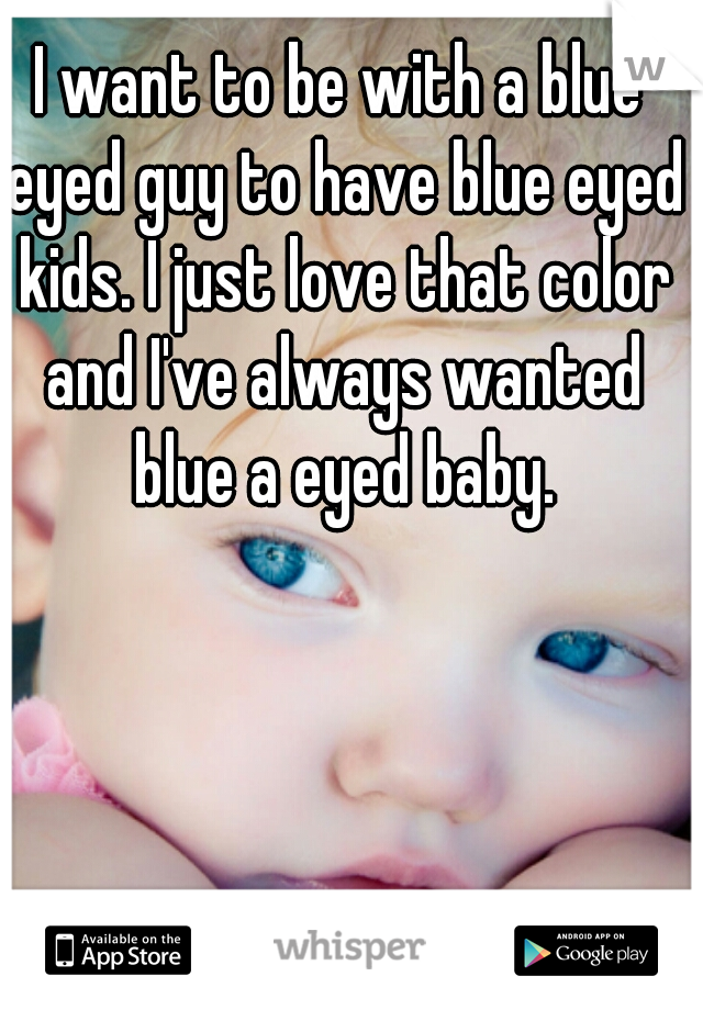 I want to be with a blue eyed guy to have blue eyed kids. I just love that color and I've always wanted blue a eyed baby.