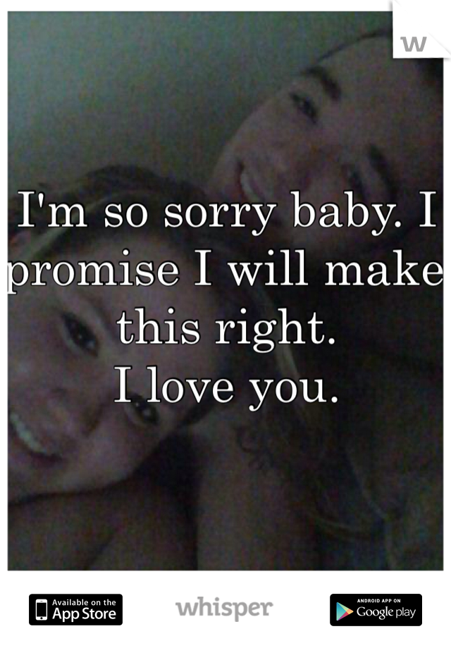 I'm so sorry baby. I promise I will make this right.  I love you.
