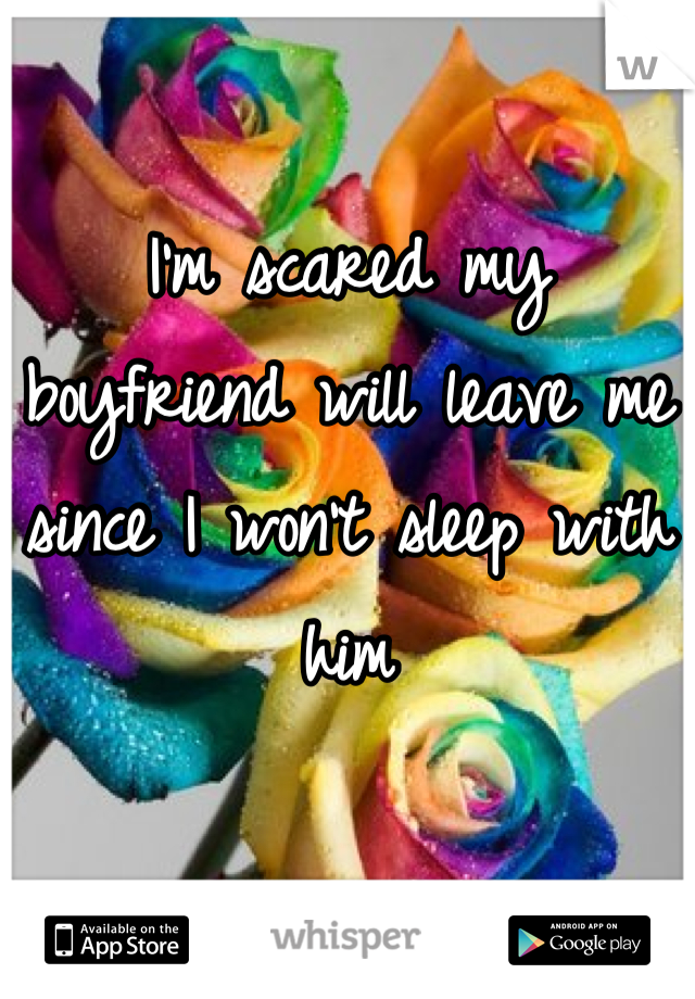 I'm scared my boyfriend will leave me since I won't sleep with him