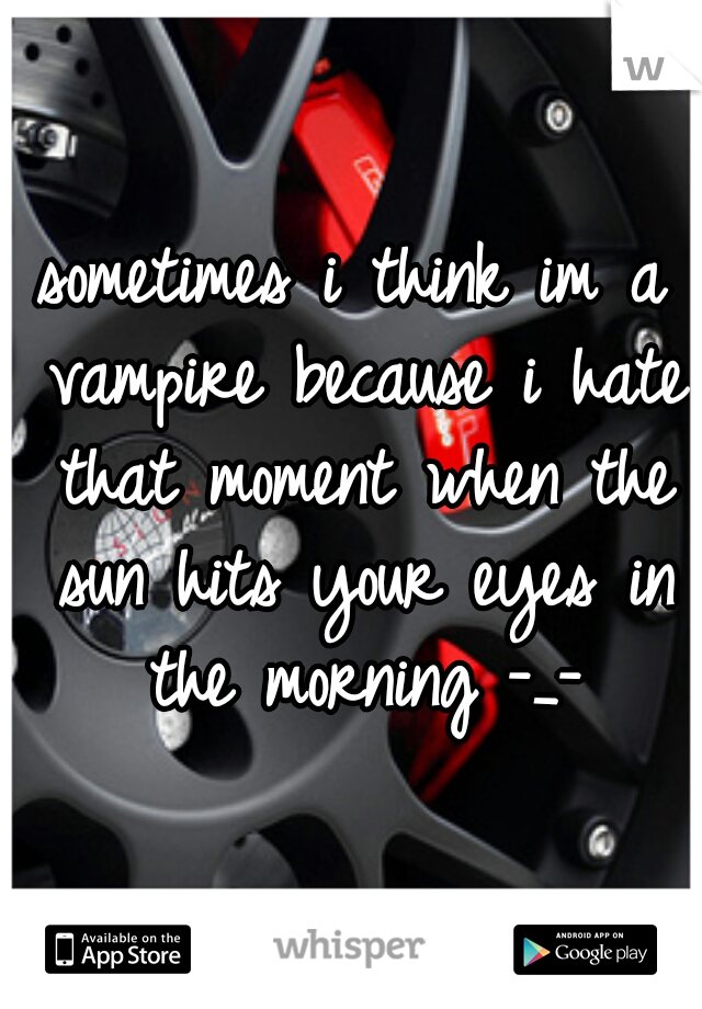 sometimes i think im a vampire because i hate that moment when the sun hits your eyes in the morning -_-
