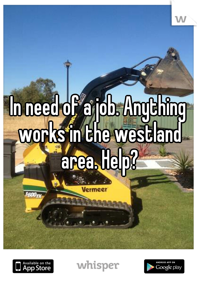 In need of a job. Anything works in the westland area. Help?