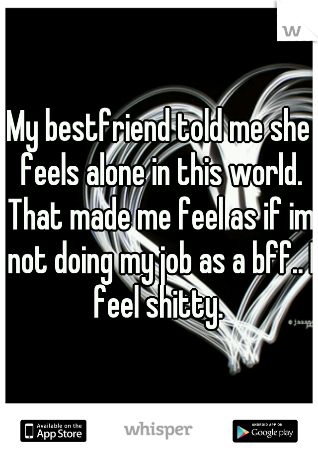 My bestfriend told me she feels alone in this world. That made me feel as if im not doing my job as a bff.. I feel shitty.