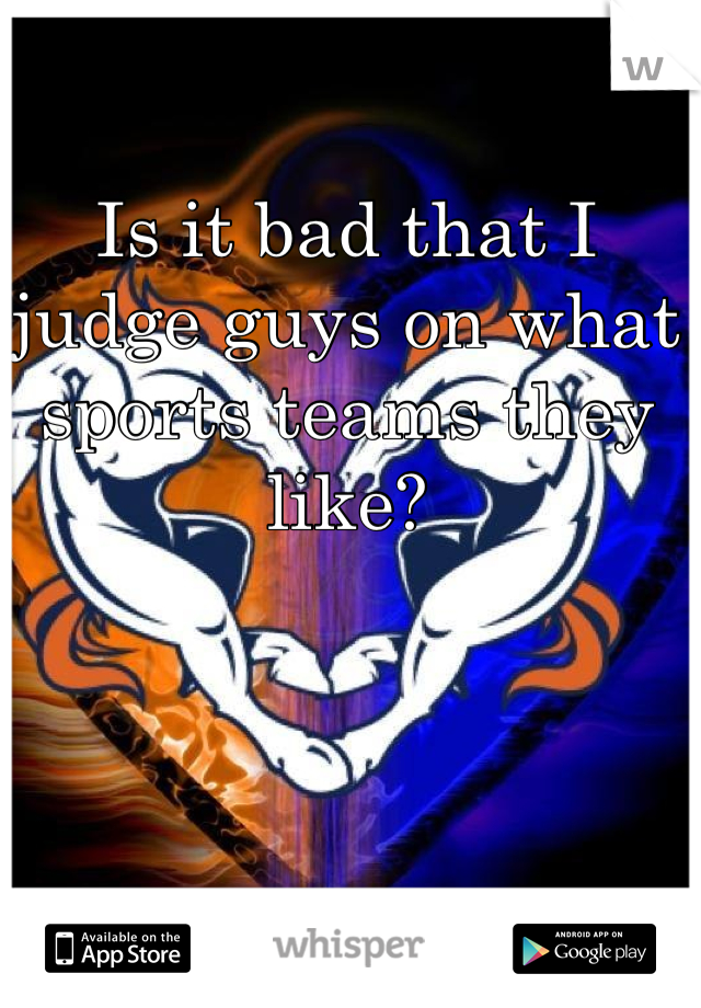Is it bad that I judge guys on what sports teams they like?