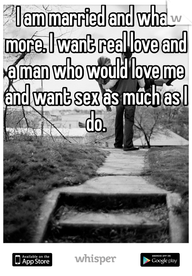 I am married and what more. I want real love and a man who would love me and want sex as much as I do.