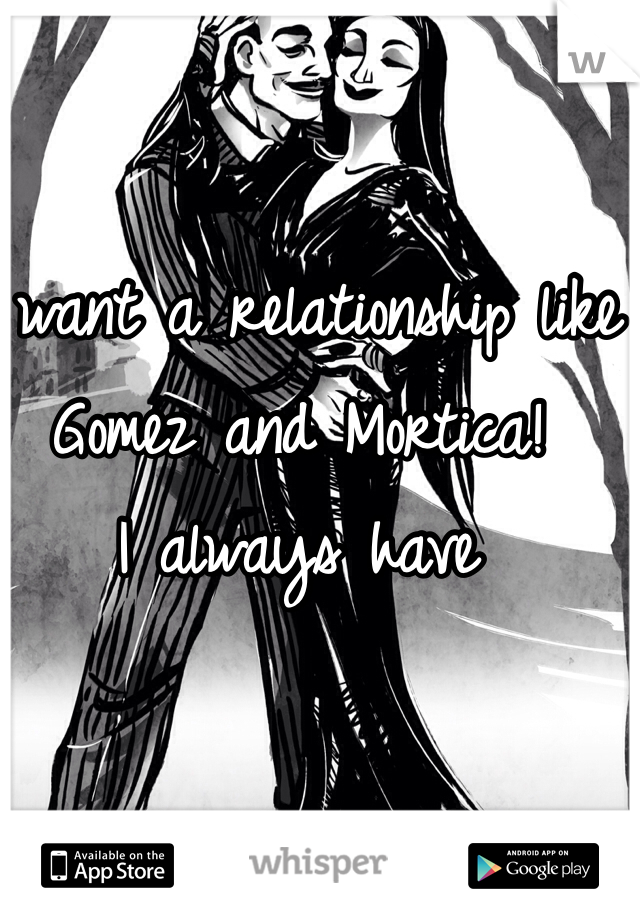 I want a relationship like Gomez and Mortica!   I always have