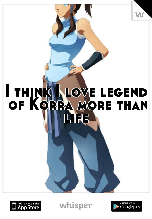 I think I love legend of Korra more than life