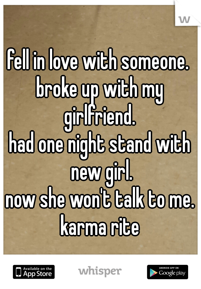 fell in love with someone.  broke up with my girlfriend.  had one night stand with new girl. now she won't talk to me.  karma rite