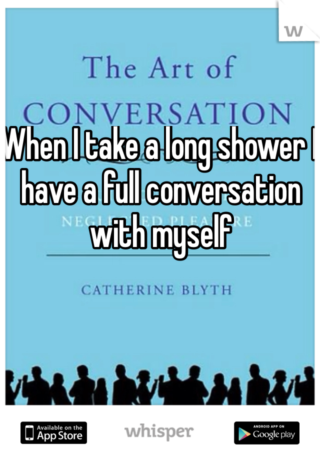 When I take a long shower I have a full conversation with myself