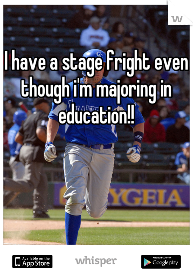 I have a stage fright even though i'm majoring in education!!