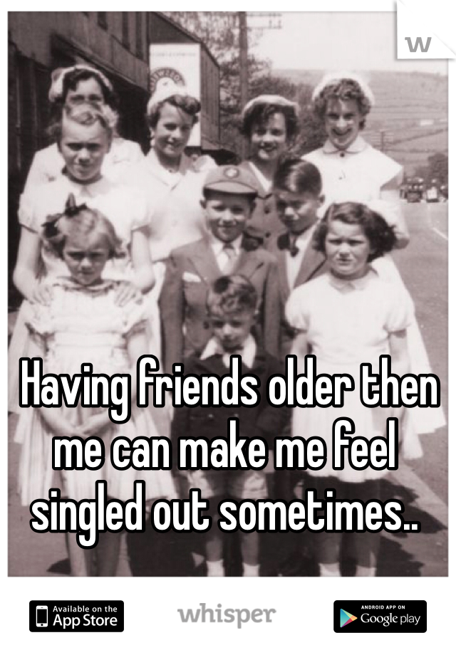 Having friends older then me can make me feel singled out sometimes..