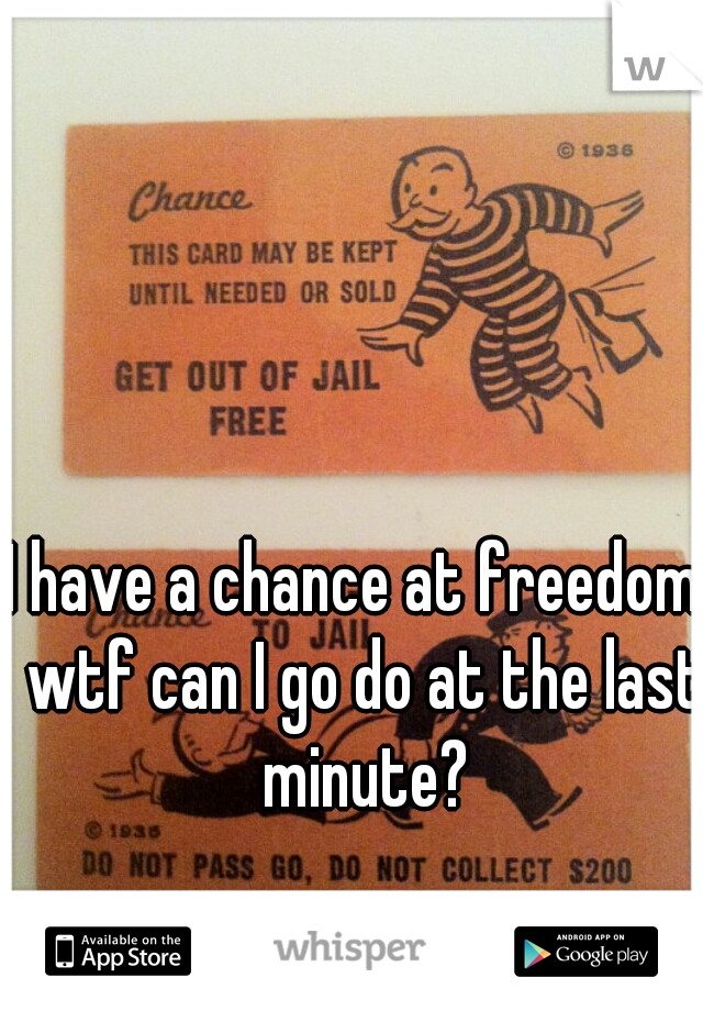 I have a chance at freedom. wtf can I go do at the last minute?