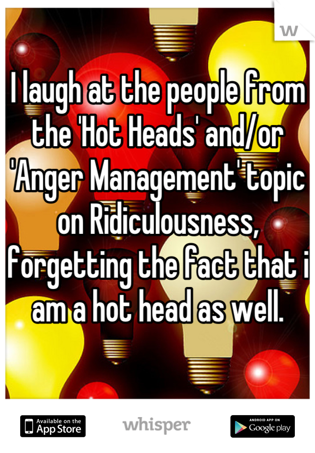 I laugh at the people from the 'Hot Heads' and/or 'Anger Management' topic on Ridiculousness, forgetting the fact that i am a hot head as well.