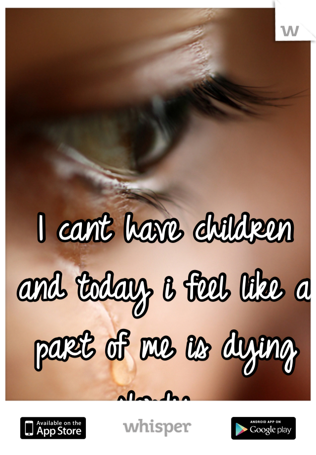 I cant have children and today i feel like a part of me is dying slowly.