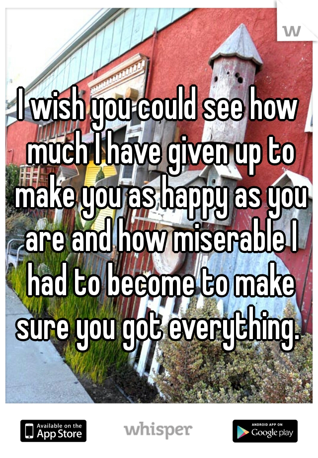 I wish you could see how much I have given up to make you as happy as you are and how miserable I had to become to make sure you got everything.