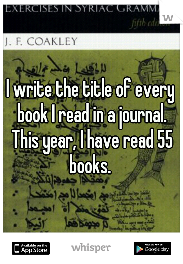 I write the title of every book I read in a journal. This year, I have read 55 books.